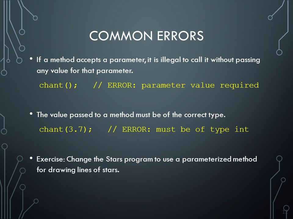 12 COMMON ERRORS If a method accepts a parameter, it is illegal to call it without passing any value for that parameter.