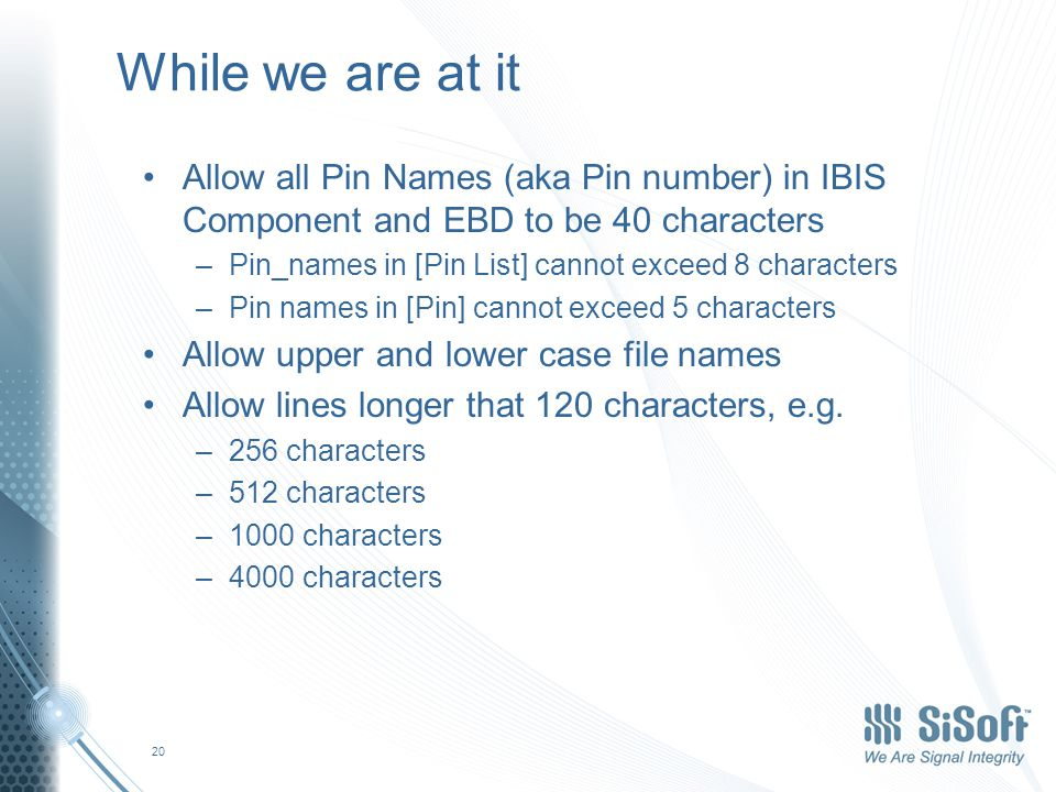 While we are at it Allow all Pin Names (aka Pin number) in IBIS Component and EBD to be 40 characters –Pin_names in [Pin List] cannot exceed 8 characters –Pin names in [Pin] cannot exceed 5 characters Allow upper and lower case file names Allow lines longer that 120 characters, e.g.
