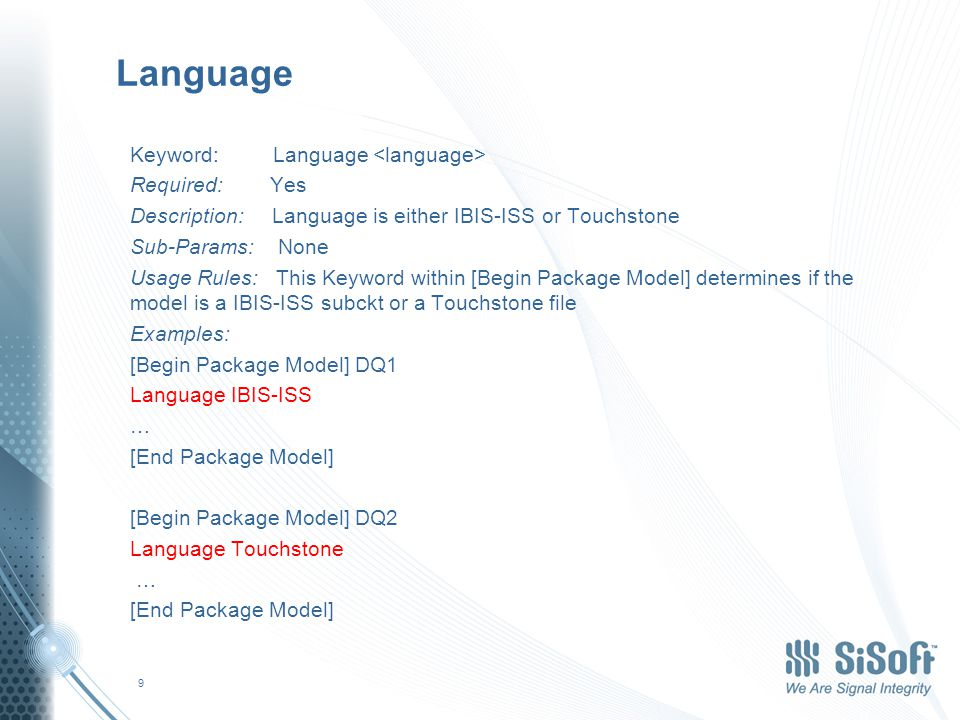 Language Keyword: Language Required: Yes Description: Language is either IBIS-ISS or Touchstone Sub-Params: None Usage Rules: This Keyword within [Begin Package Model] determines if the model is a IBIS-ISS subckt or a Touchstone file Examples: [Begin Package Model] DQ1 Language IBIS-ISS … [End Package Model] [Begin Package Model] DQ2 Language Touchstone … [End Package Model] 9