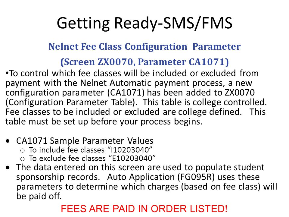 Getting Ready-SMS/FMS Nelnet Fee Class Configuration Parameter (Screen ZX0070, Parameter CA1071) To control which fee classes will be included or excluded from payment with the Nelnet Automatic payment process, a new configuration parameter (CA1071) has been added to ZX0070 (Configuration Parameter Table).
