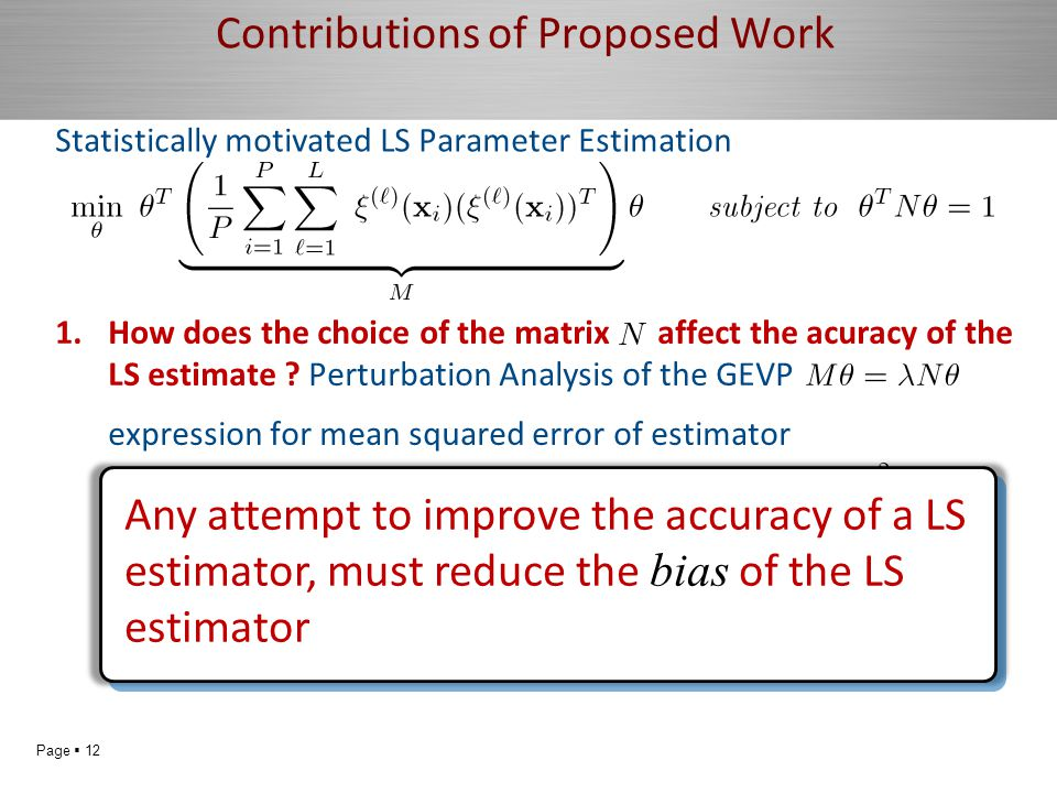 Page  12 does not depend on matrixdepends on matrixaccuracy Contributions of Proposed Work Statistically motivated LS Parameter Estimation 1.How does the choice of the matrix affect the acuracy of the LS estimate .