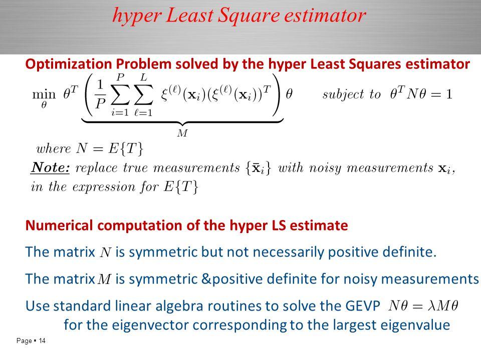 Page  14 hyper Least Square estimator Optimization Problem solved by the hyper Least Squares estimator Numerical computation of the hyper LS estimate The matrix is symmetric but not necessarily positive definite.
