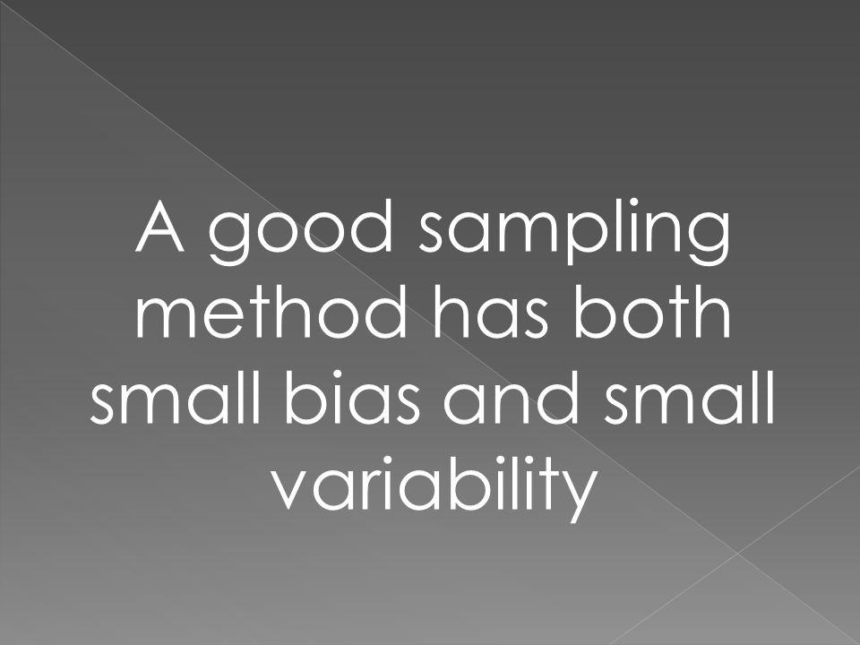 A good sampling method has both small bias and small variability