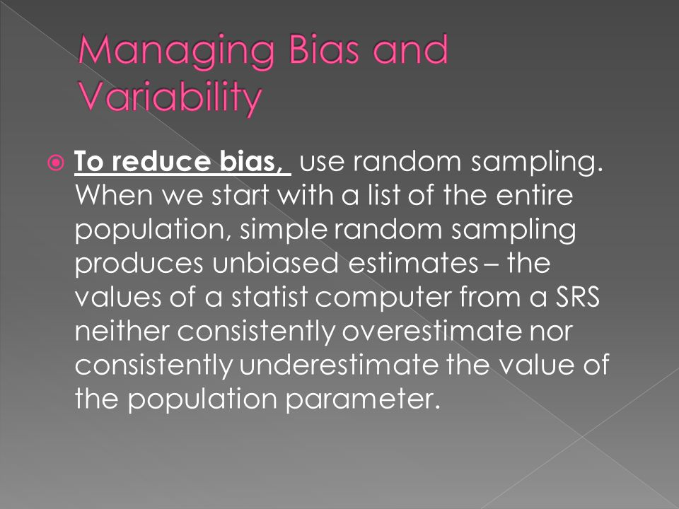  To reduce bias, use random sampling. When we start with a list of the entire population, simple random sampling produces unbiased estimates – the va