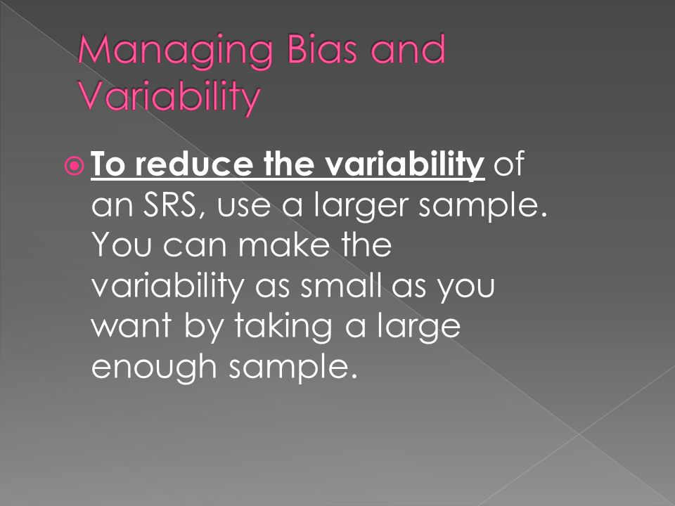  To reduce the variability of an SRS, use a larger sample. You can make the variability as small as you want by taking a large enough sample.