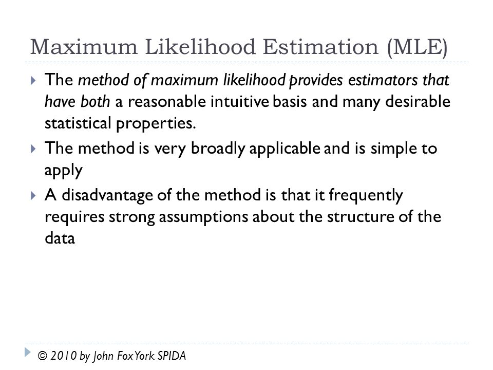 Maximum Likelihood Estimation (MLE)  The method of maximum likelihood provides estimators that have both a reasonable intuitive basis and many desirable statistical properties.