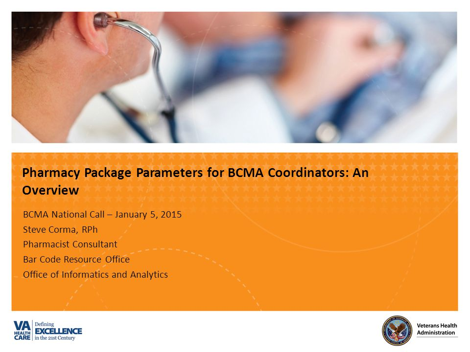 VETERANS HEALTH ADMINISTRATION Objectives Following this presentation, attendees will be able to: Describe the various Pharmacy package parameters, settings, & work processes that impact BCMA.