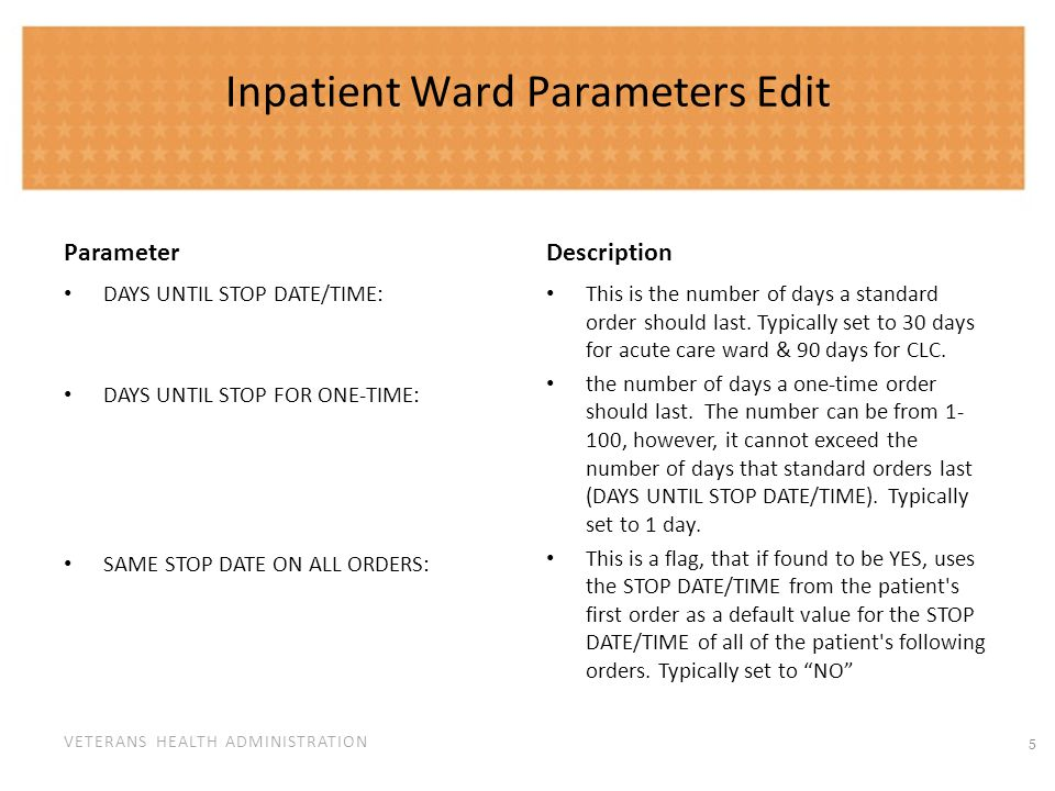 VETERANS HEALTH ADMINISTRATION Inpatient Ward Parameters Edit Parameter TIME OF DAY THAT ORDERS STOP: DEFAULT START DATE CALCULATION: SELF MED IN ORDER ENTRY: Description This is a time of day that, if found, will be used in calculating the default value for the STOP DATE/TIME of patients orders.