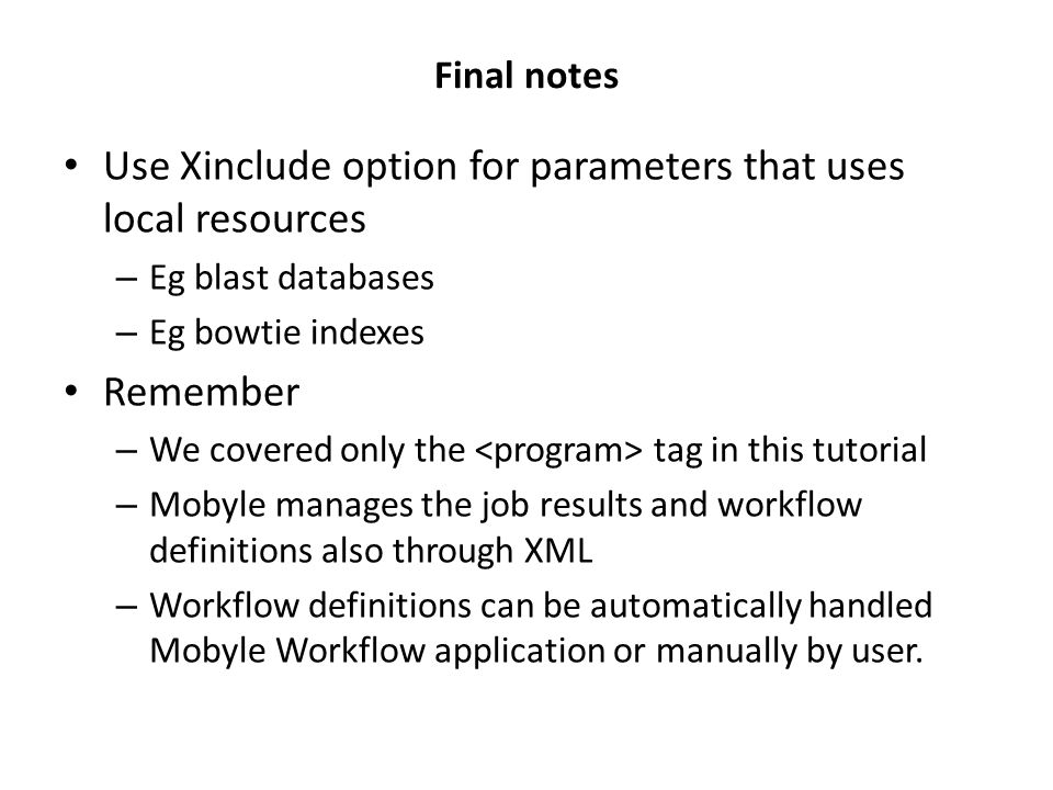 Final notes Use Xinclude option for parameters that uses local resources – Eg blast databases – Eg bowtie indexes Remember – We covered only the tag in this tutorial – Mobyle manages the job results and workflow definitions also through XML – Workflow definitions can be automatically handled Mobyle Workflow application or manually by user.