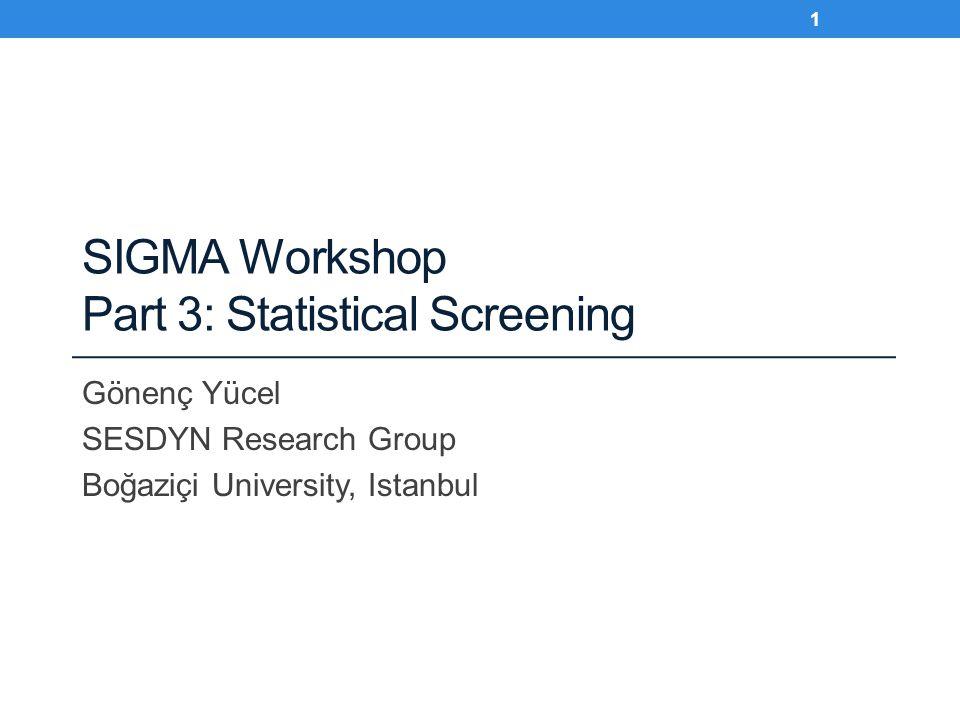 SIGMA Workshop Part 3: Statistical Screening Gönenç Yücel SESDYN Research Group Boğaziçi University, Istanbul 1