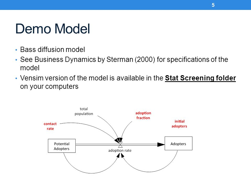 Demo Model Bass diffusion model See Business Dynamics by Sterman (2000) for specifications of the model Vensim version of the model is available in the Stat Screening folder on your computers 5