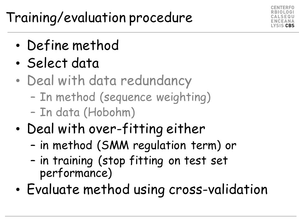 Training/evaluation procedure Define method Select data Deal with data redundancy –In method (sequence weighting) –In data (Hobohm) Deal with over-fitting either –in method (SMM regulation term) or –in training (stop fitting on test set performance) Evaluate method using cross-validation