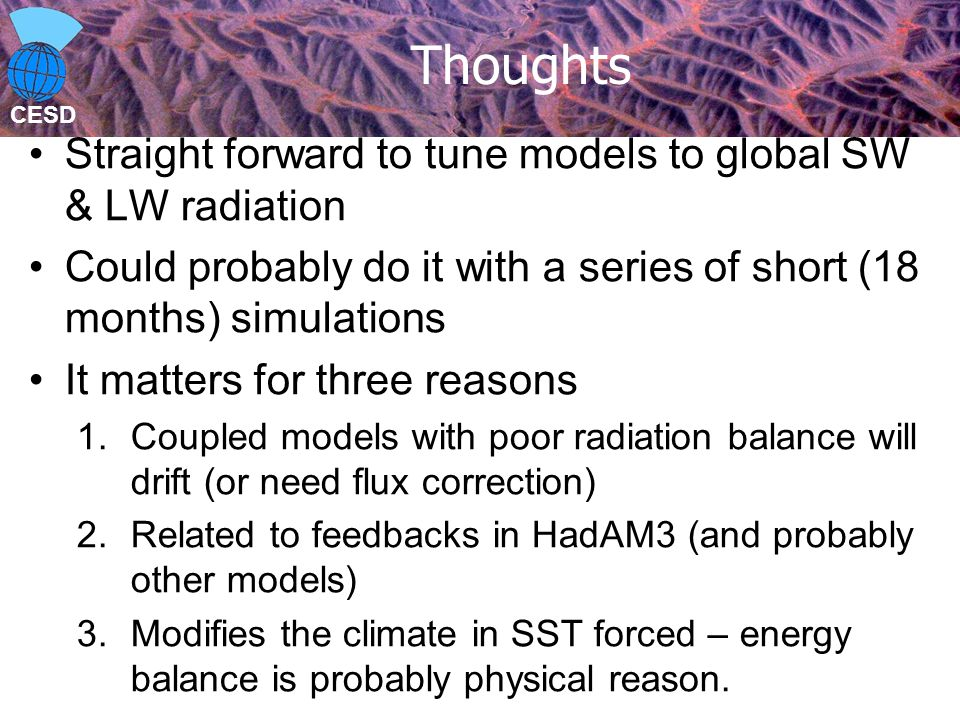 CESD Thoughts Straight forward to tune models to global SW & LW radiation Could probably do it with a series of short (18 months) simulations It matters for three reasons 1.Coupled models with poor radiation balance will drift (or need flux correction) 2.Related to feedbacks in HadAM3 (and probably other models) 3.Modifies the climate in SST forced – energy balance is probably physical reason.
