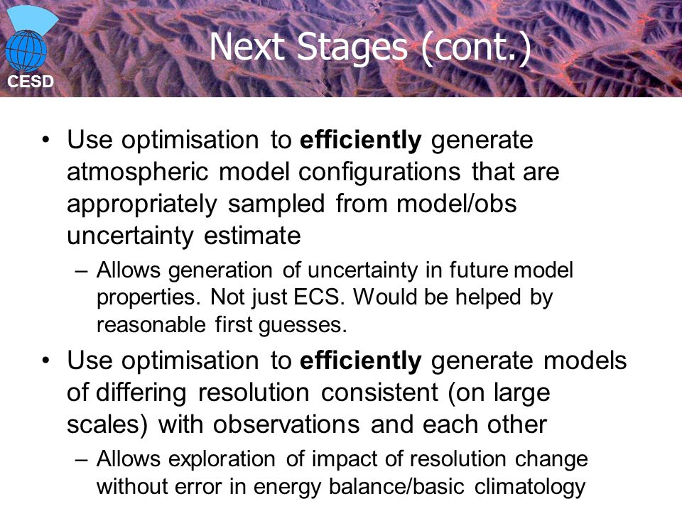 CESD Next Stages (cont.) Use optimisation to efficiently generate atmospheric model configurations that are appropriately sampled from model/obs uncertainty estimate –Allows generation of uncertainty in future model properties.