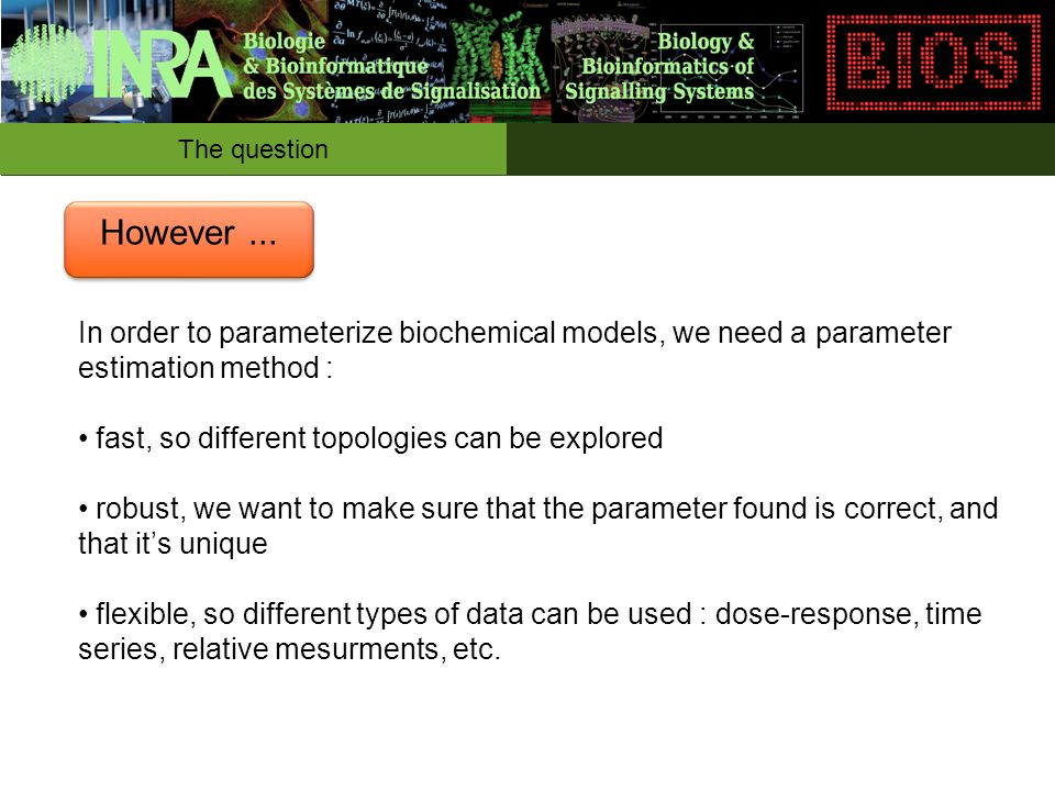 In order to parameterize biochemical models, we need a parameter estimation method : fast, so different topologies can be explored robust, we want to make sure that the parameter found is correct, and that it's unique flexible, so different types of data can be used : dose-response, time series, relative mesurments, etc.
