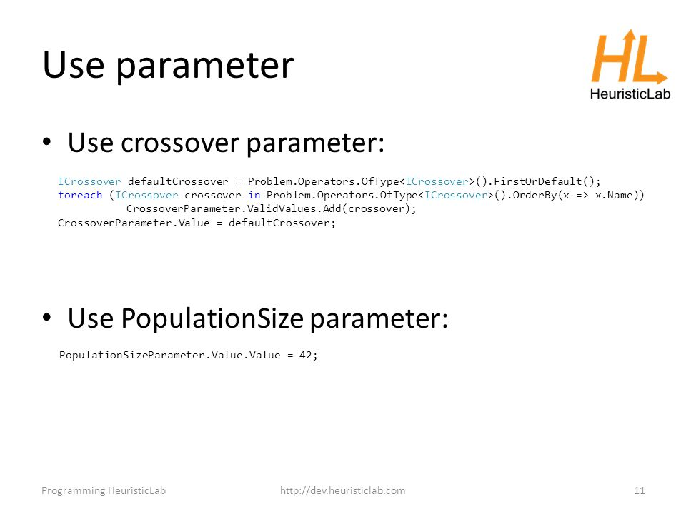 Use parameter Use crossover parameter: Use PopulationSize parameter: Programming HeuristicLabhttp://dev.heuristiclab.com11 PopulationSizeParameter.Value.Value = 42; ICrossover defaultCrossover = Problem.Operators.OfType ().FirstOrDefault(); foreach (ICrossover crossover in Problem.Operators.OfType ().OrderBy(x => x.Name)) CrossoverParameter.ValidValues.Add(crossover); CrossoverParameter.Value = defaultCrossover;