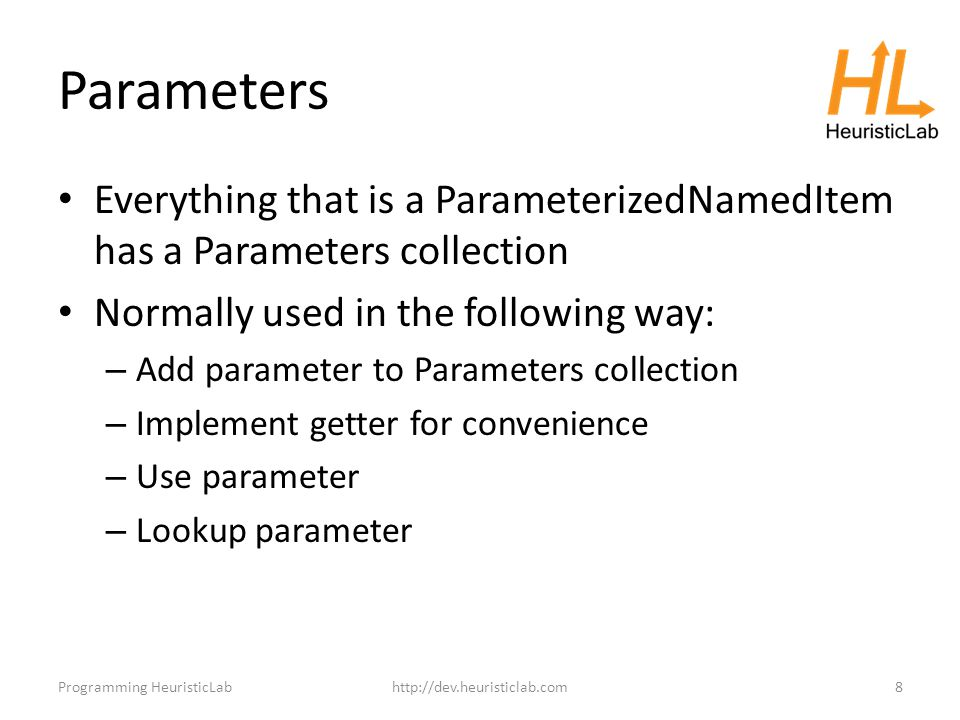 Parameters Everything that is a ParameterizedNamedItem has a Parameters collection Normally used in the following way: – Add parameter to Parameters collection – Implement getter for convenience – Use parameter – Lookup parameter Programming HeuristicLabhttp://dev.heuristiclab.com8