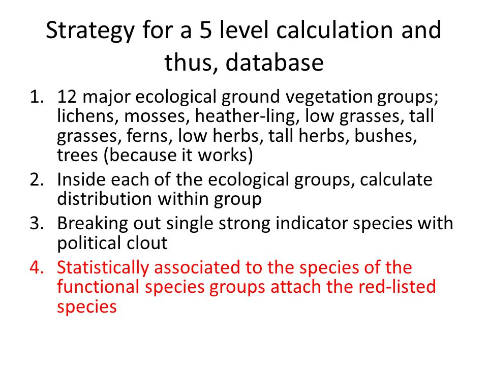 Strategy for a 5 level calculation and thus, database 1.12 major ecological ground vegetation groups; lichens, mosses, heather-ling, low grasses, tall grasses, ferns, low herbs, tall herbs, bushes, trees (because it works) 2.Inside each of the ecological groups, calculate distribution within group 3.Breaking out single strong indicator species with political clout 4.Statistically associated to the species of the functional species groups attach the red-listed species