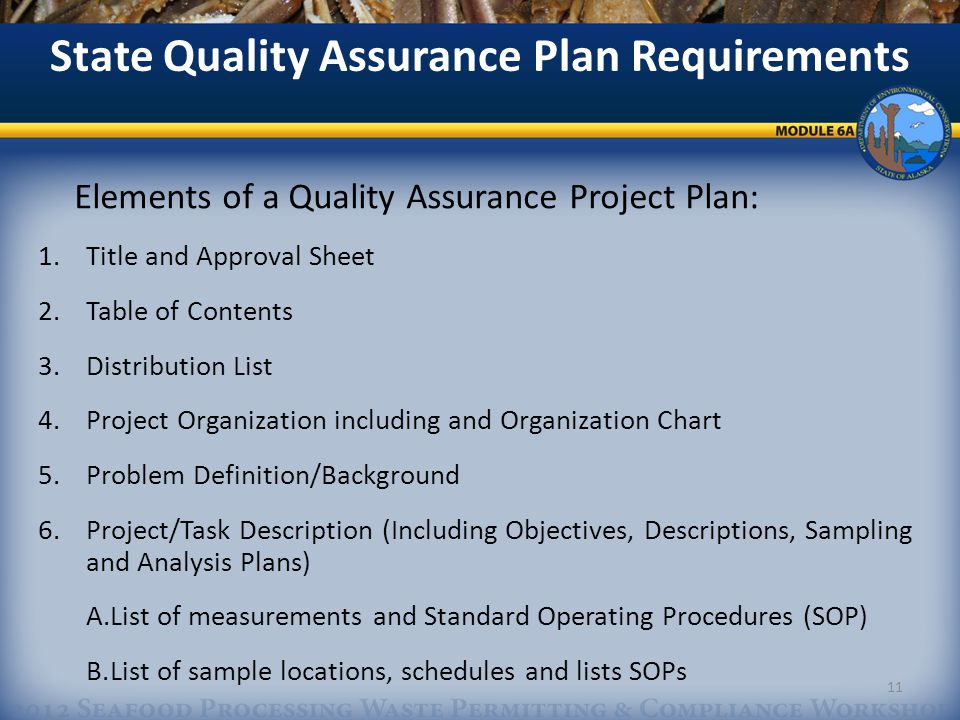 Elements of a Quality Assurance Project Plan: 1.Title and Approval Sheet 2.Table of Contents 3.Distribution List 4.Project Organization including and Organization Chart 5.Problem Definition/Background 6.Project/Task Description (Including Objectives, Descriptions, Sampling and Analysis Plans) A.List of measurements and Standard Operating Procedures (SOP) B.List of sample locations, schedules and lists SOPs State Quality Assurance Plan Requirements 11