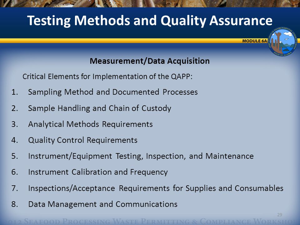 Measurement/Data Acquisition Critical Elements for Implementation of the QAPP: 1.Sampling Method and Documented Processes 2.Sample Handling and Chain of Custody 3.Analytical Methods Requirements 4.Quality Control Requirements 5.Instrument/Equipment Testing, Inspection, and Maintenance 6.Instrument Calibration and Frequency 7.Inspections/Acceptance Requirements for Supplies and Consumables 8.Data Management and Communications Testing Methods and Quality Assurance 29