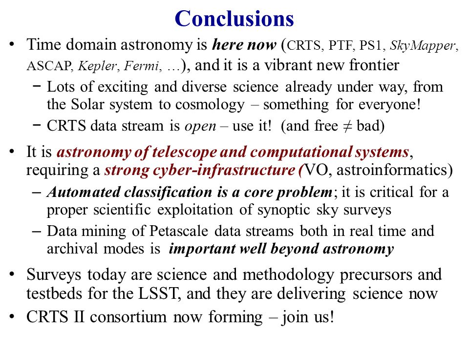 Conclusions Time domain astronomy is here now ( CRTS, PTF, PS1, SkyMapper, ASCAP, Kepler, Fermi, … ), and it is a vibrant new frontier −Lots of exciting and diverse science already under way, from the Solar system to cosmology – something for everyone.