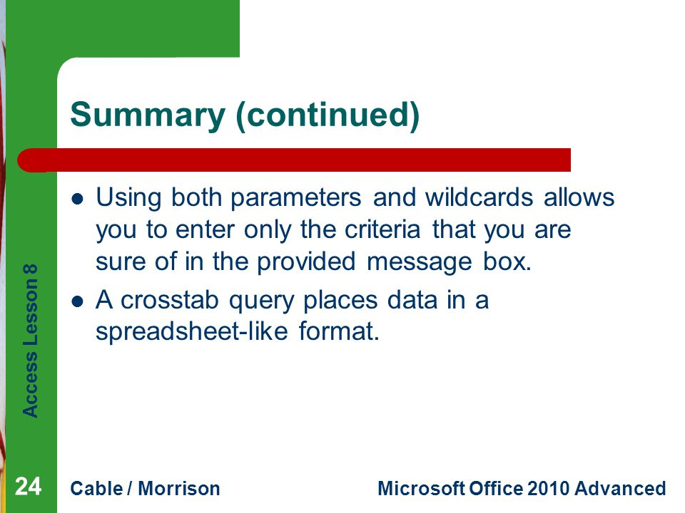 Access Lesson 8 Cable / MorrisonMicrosoft Office 2010 Advanced Summary (continued) Using both parameters and wildcards allows you to enter only the criteria that you are sure of in the provided message box.