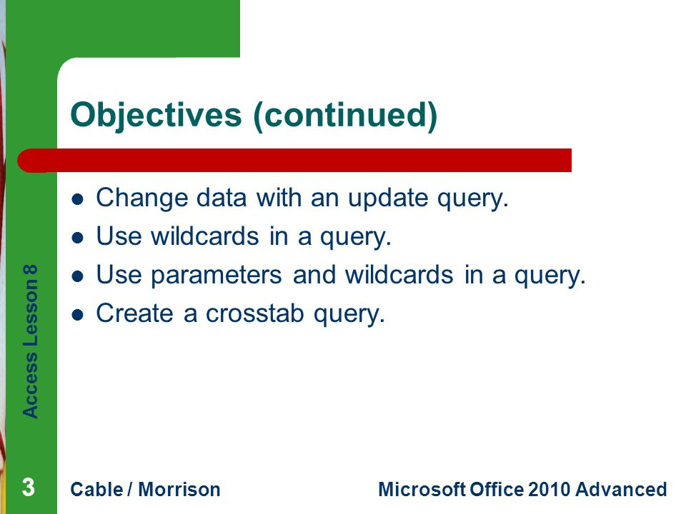 Access Lesson 8 Cable / MorrisonMicrosoft Office 2010 Advanced Vocabulary action query append criterion parameter wildcard character 444