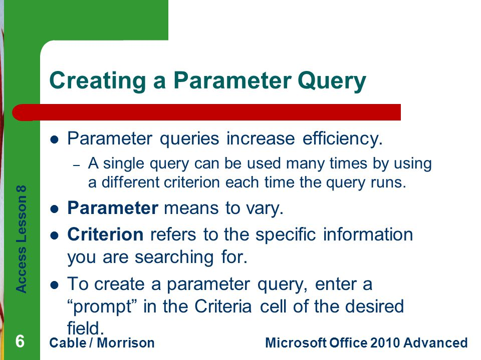 Access Lesson 8 Cable / MorrisonMicrosoft Office 2010 Advanced Creating a Parameter Query (continued) Query design grid with a parameter 7