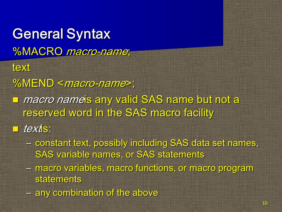 10 General Syntax %MACRO macro-name; text %MEND ; macro nameis any valid SAS name but not a reserved word in the SAS macro facility macro nameis any valid SAS name but not a reserved word in the SAS macro facility textis: textis: –constant text, possibly including SAS data set names, SAS variable names, or SAS statements –macro variables, macro functions, or macro program statements –any combination of the above