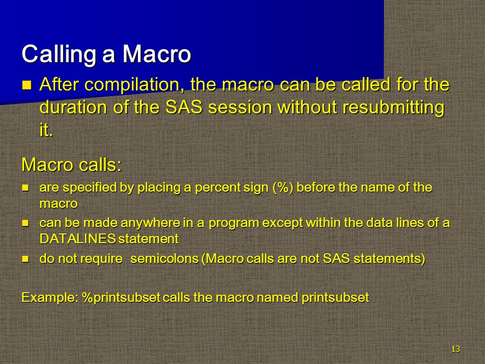 13 Calling a Macro After compilation, the macro can be called for the duration of the SAS session without resubmitting it.