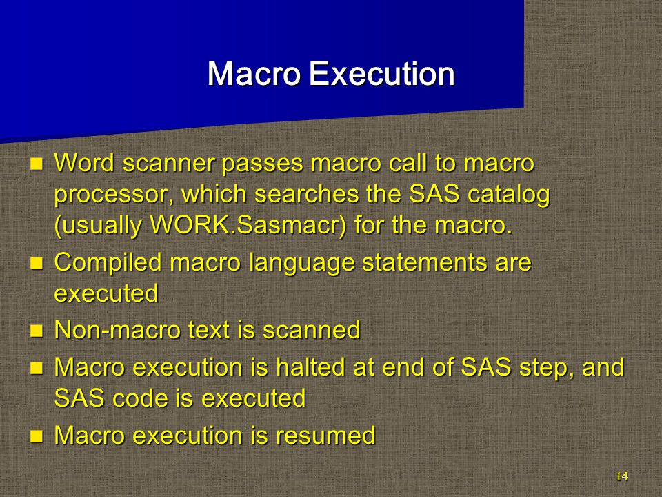 14 Macro Execution Word scanner passes macro call to macro processor, which searches the SAS catalog (usually WORK.Sasmacr) for the macro.