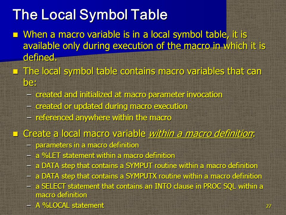 27 The Local Symbol Table When a macro variable is in a local symbol table, it is available only during execution of the macro in which it is defined.