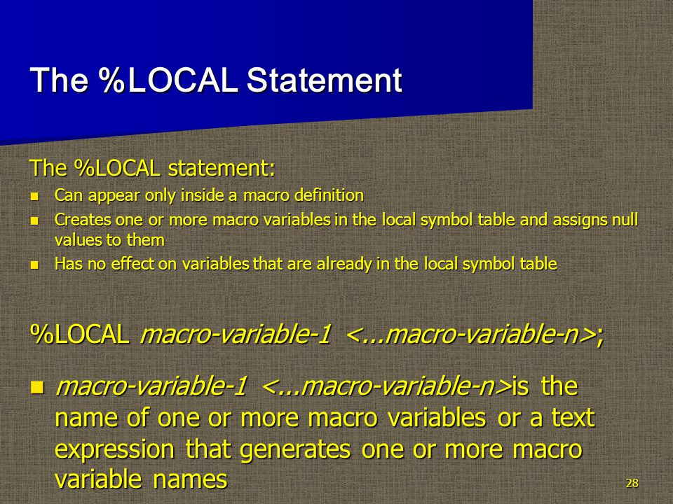 28 The %LOCAL Statement The %LOCAL statement: Can appear only inside a macro definition Can appear only inside a macro definition Creates one or more macro variables in the local symbol table and assigns null values to them Creates one or more macro variables in the local symbol table and assigns null values to them Has no effect on variables that are already in the local symbol table Has no effect on variables that are already in the local symbol table %LOCAL macro-variable-1 ; macro-variable-1 is the name of one or more macro variables or a text expression that generates one or more macro variable names macro-variable-1 is the name of one or more macro variables or a text expression that generates one or more macro variable names