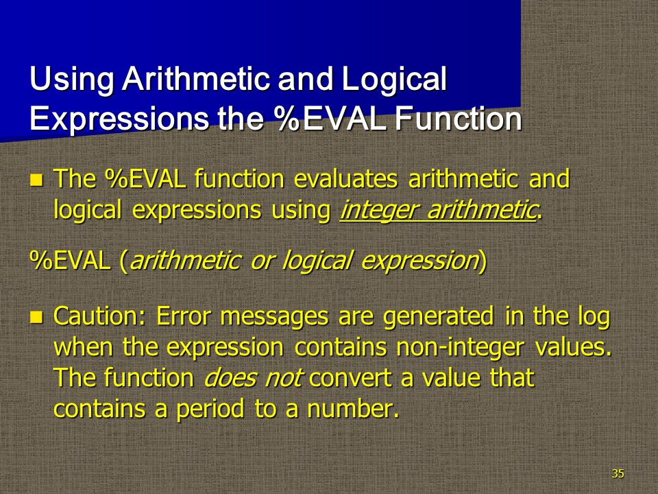 35 Using Arithmetic and Logical Expressions the %EVAL Function The %EVAL function evaluates arithmetic and logical expressions using integer arithmetic.
