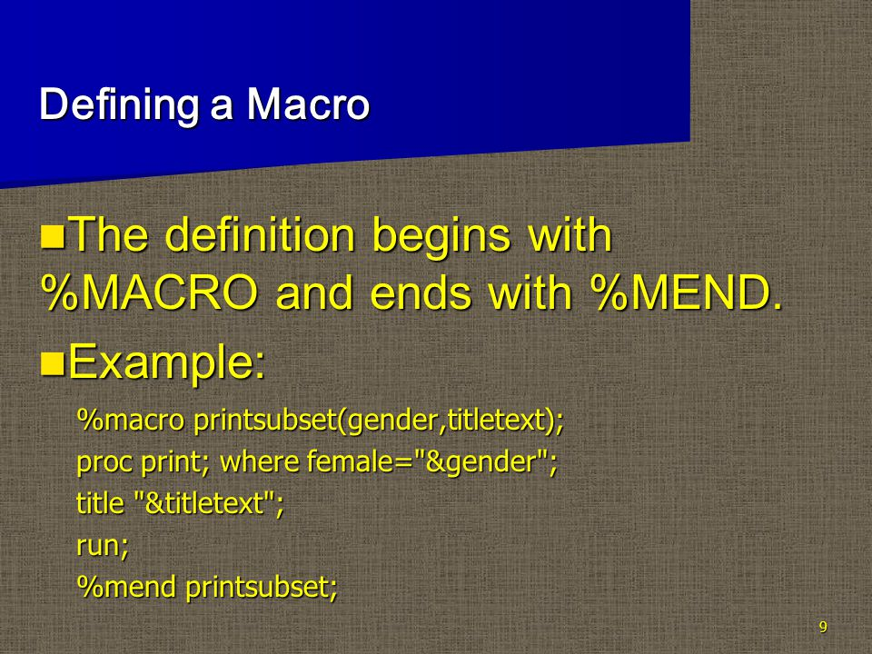 9 Defining a Macro The definition begins with %MACRO and ends with %MEND.