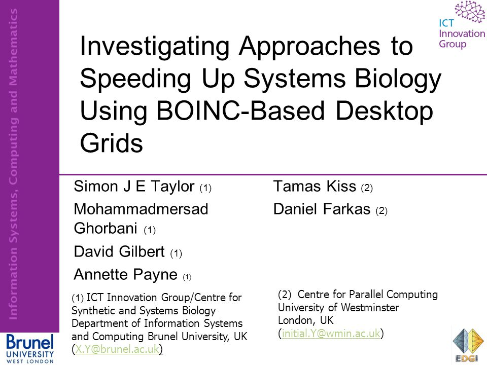 Investigating Approaches to Speeding Up Systems Biology Using BOINC-Based Desktop Grids Simon J E Taylor (1) Mohammadmersad Ghorbani (1) David Gilbert (1) Annette Payne (1) Tamas Kiss (2) Daniel Farkas (2) (1) ICT Innovation Group/Centre for Synthetic and Systems Biology Department of Information Systems and Computing Brunel University, UK (X.Y@brunel.ac.uk)X.Y@brunel.ac.uk (2) Centre for Parallel Computing University of Westminster London, UK (initial.Y@wmin.ac.uk)initial.Y@wmin.ac.uk
