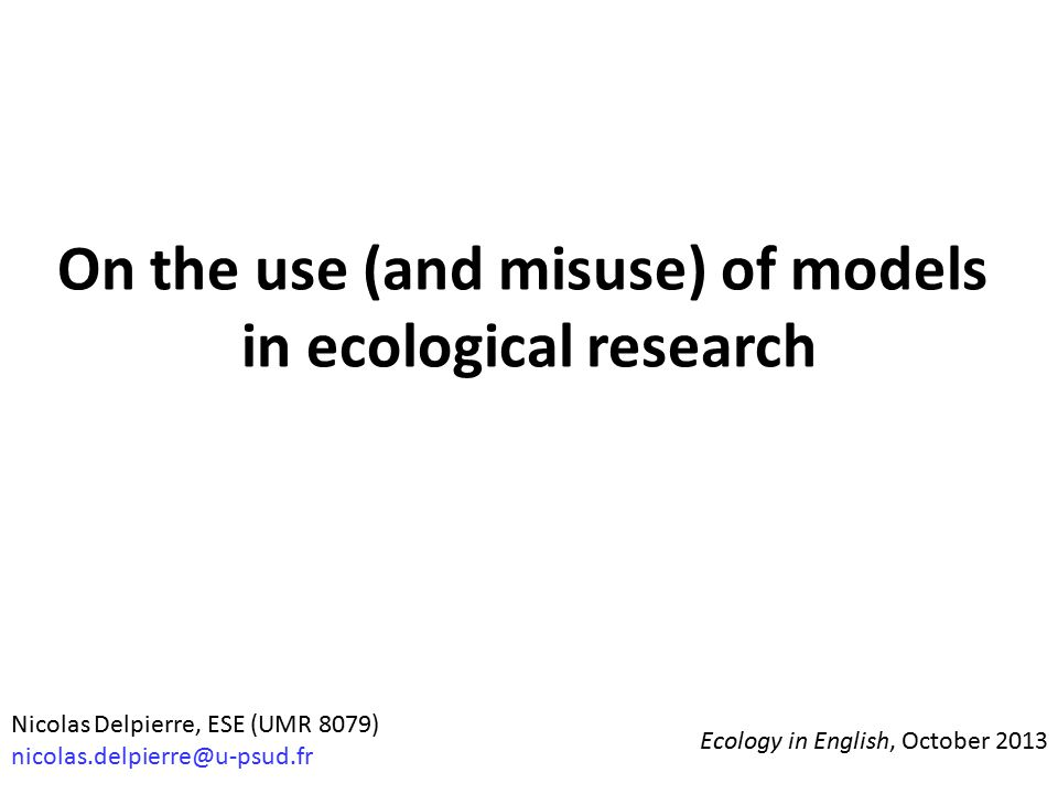 On the use (and misuse) of models in ecological research Nicolas Delpierre, ESE (UMR 8079) nicolas.delpierre@u-psud.fr Ecology in English, October 201