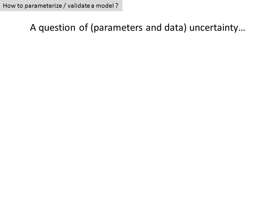How to parameterize / validate a model A question of (parameters and data) uncertainty…