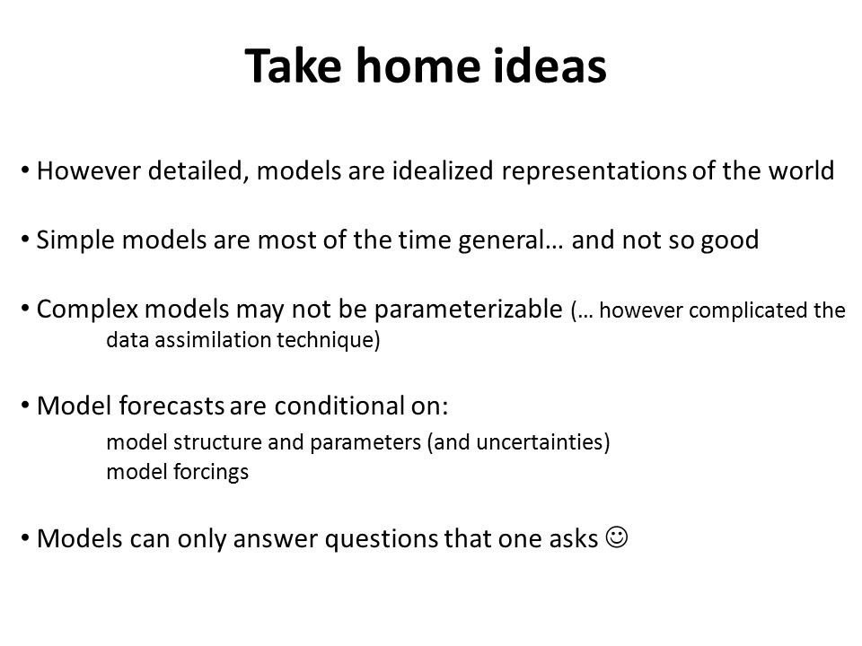 Take home ideas However detailed, models are idealized representations of the world Simple models are most of the time general… and not so good Complex models may not be parameterizable (… however complicated the data assimilation technique) Model forecasts are conditional on: model structure and parameters (and uncertainties) model forcings Models can only answer questions that one asks