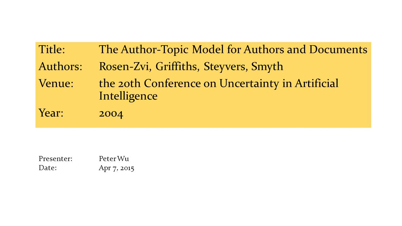 Title:The Author-Topic Model for Authors and Documents Authors: Rosen-Zvi, Griffiths, Steyvers, Smyth Venue:the 20th Conference on Uncertainty in Artificial Intelligence Year: 2004 Presenter: Peter Wu Date: Apr 7, 2015