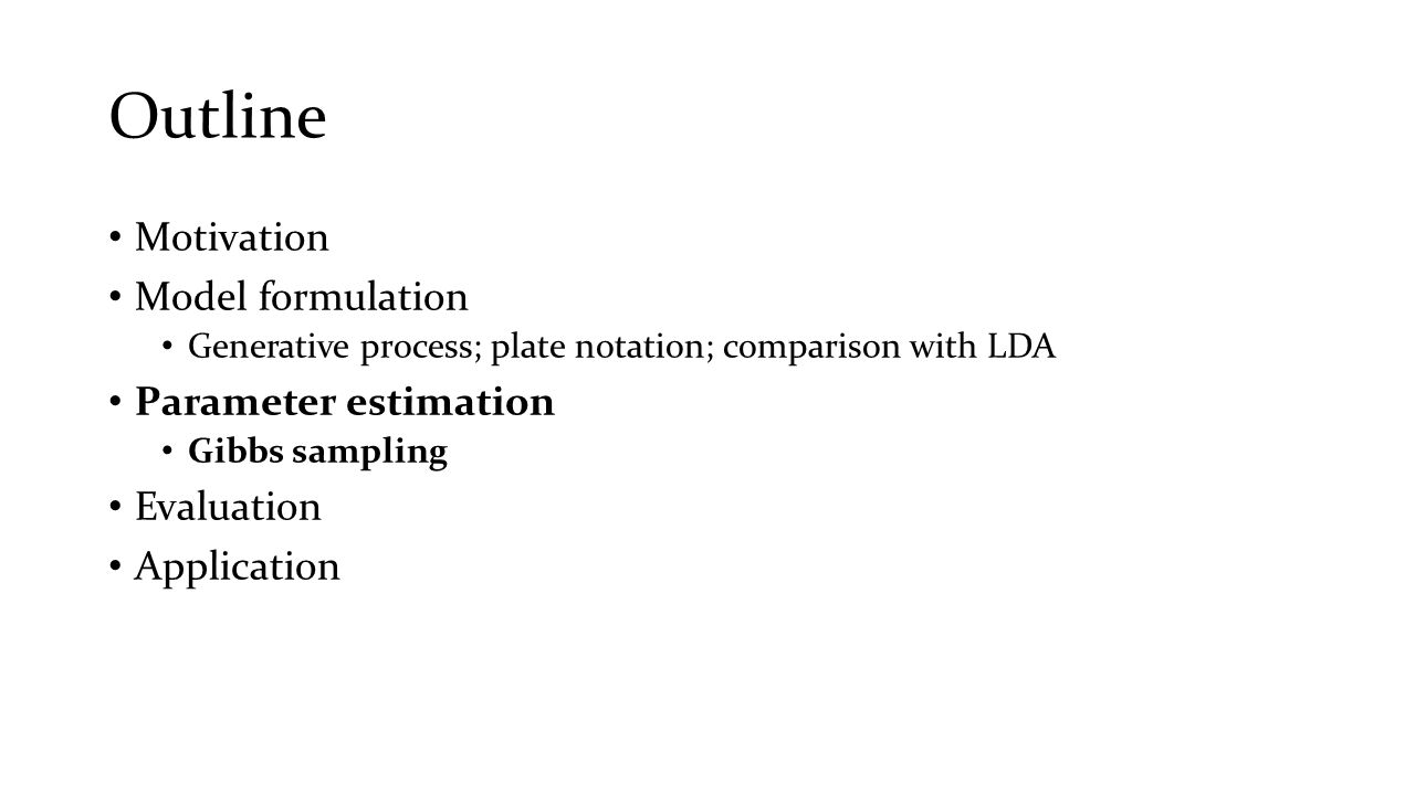 Outline Motivation Model formulation Generative process; plate notation; comparison with LDA Parameter estimation Gibbs sampling Evaluation Applicatio