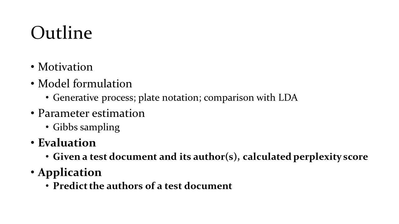 Outline Motivation Model formulation Generative process; plate notation; comparison with LDA Parameter estimation Gibbs sampling Evaluation Given a te