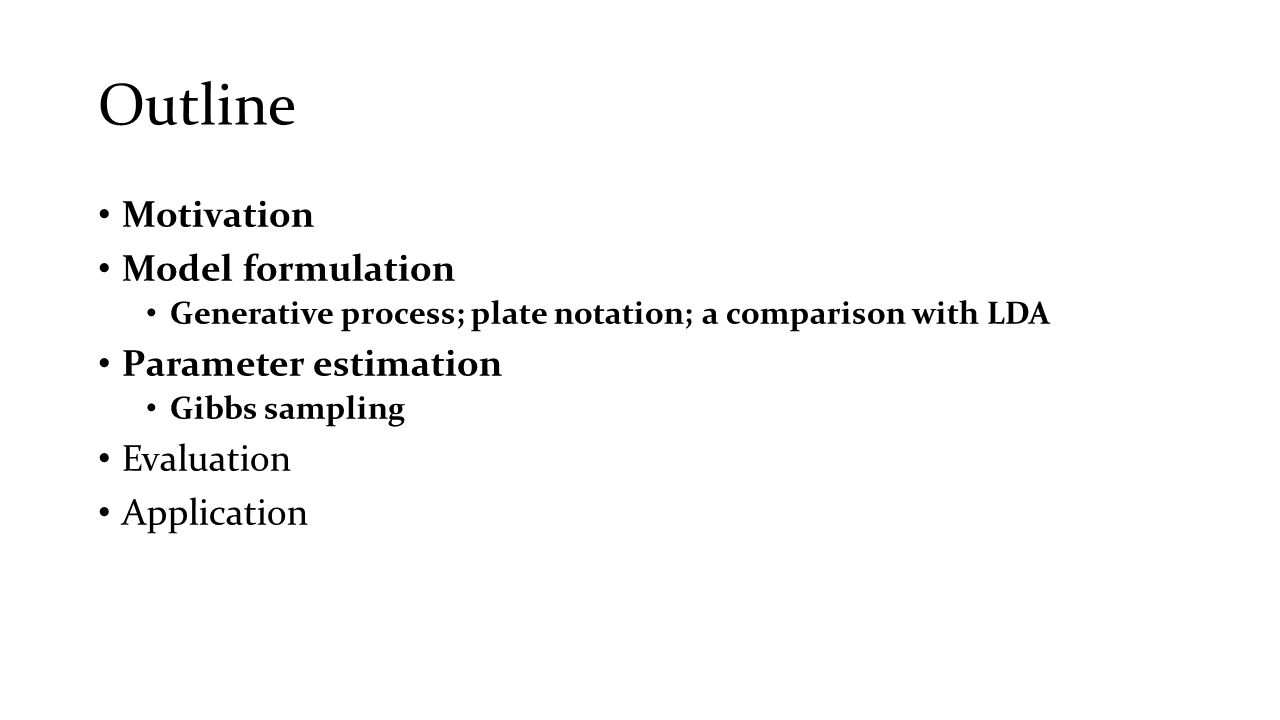 Outline Motivation Model formulation Generative process; plate notation; a comparison with LDA Parameter estimation Gibbs sampling Evaluation Applicat