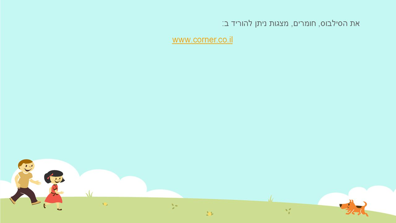 את הסילבוס, חומרים, מצגות ניתן להוריד ב: www.corner.co.il