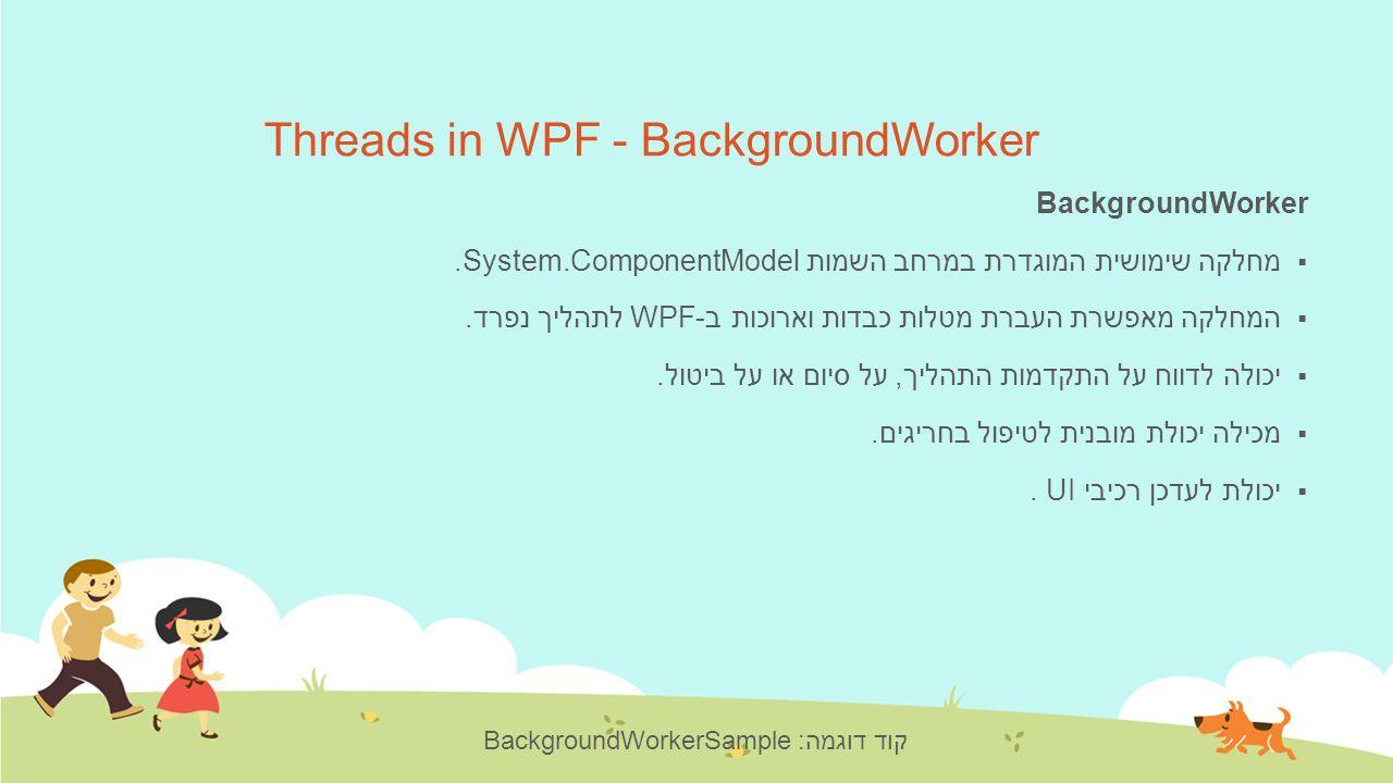 Threads in WPF - BackgroundWorker BackgroundWorker  מחלקה שימושית המוגדרת במרחב השמות System.ComponentModel.