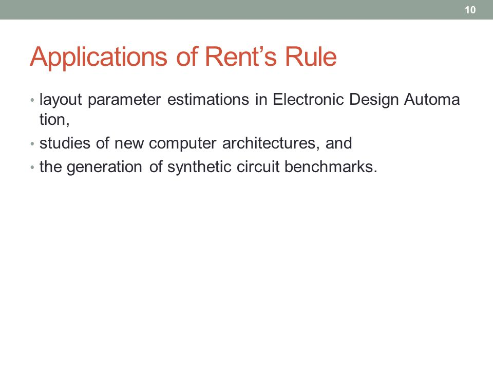 Applications of Rent's Rule layout parameter estimations in Electronic Design Automa tion, studies of new computer architectures, and the generation of synthetic circuit benchmarks.