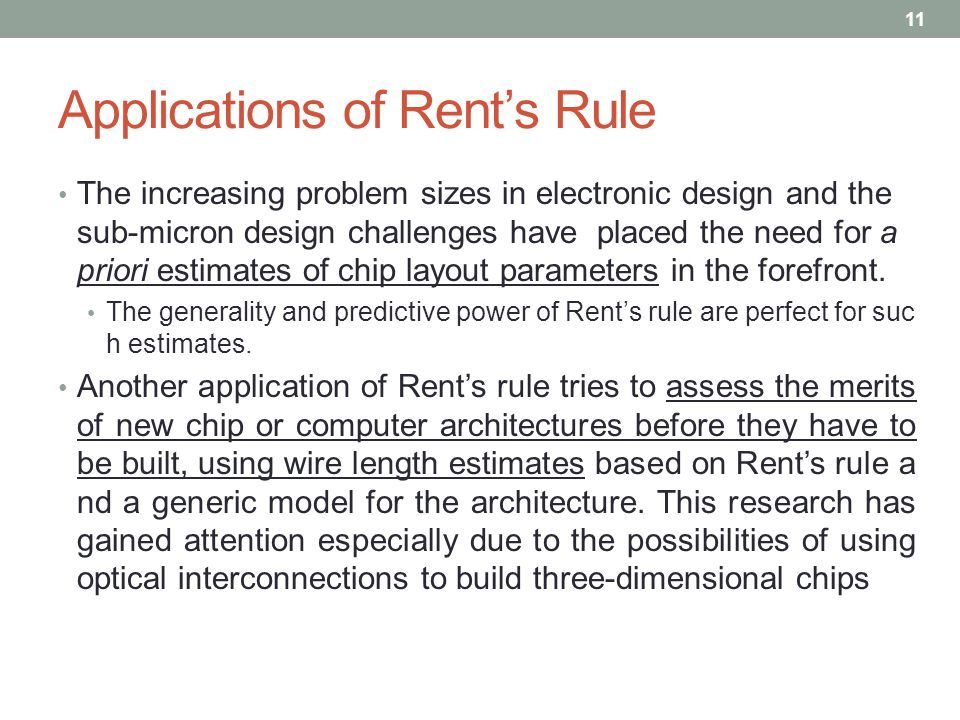 Applications of Rent's Rule The increasing problem sizes in electronic design and the sub-micron design challenges have placed the need for a priori estimates of chip layout parameters in the forefront.