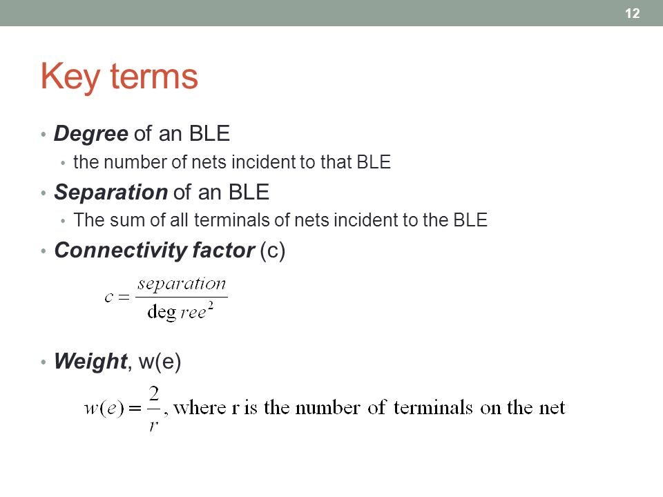 Key terms Degree of an BLE the number of nets incident to that BLE Separation of an BLE The sum of all terminals of nets incident to the BLE Connectivity factor (c) Weight, w(e) 12