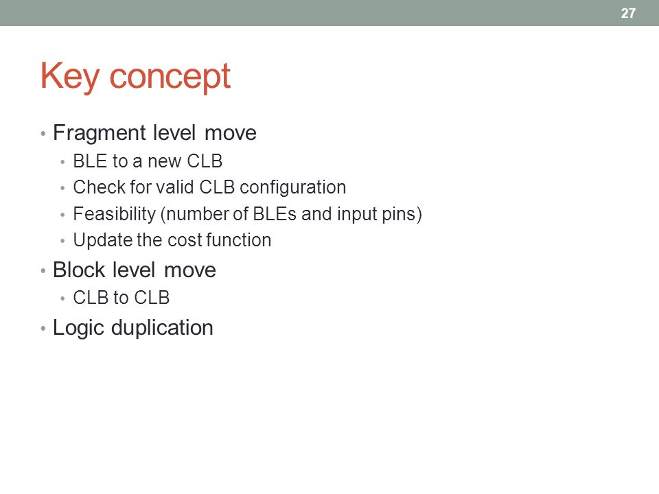 Key concept Fragment level move BLE to a new CLB Check for valid CLB configuration Feasibility (number of BLEs and input pins) Update the cost function Block level move CLB to CLB Logic duplication 27
