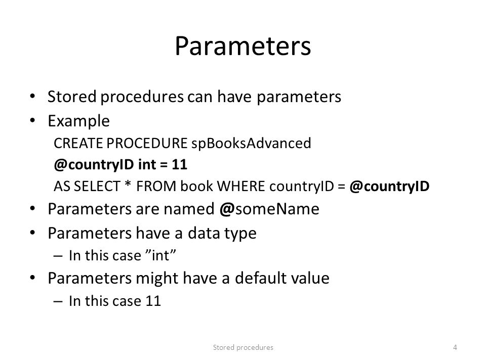 Parameters Stored procedures can have parameters Example CREATE PROCEDURE spBooksAdvanced @countryID int = 11 AS SELECT * FROM book WHERE countryID =